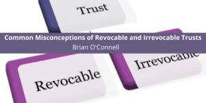 Common Misconceptions of Revocable and Irrevocable Trusts